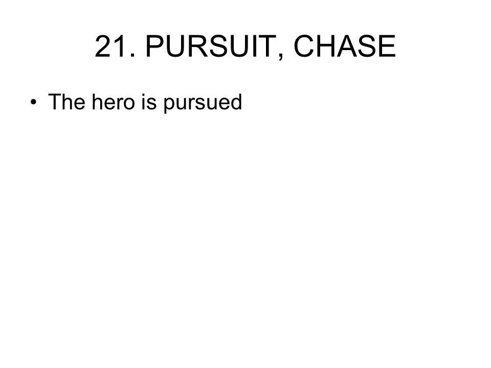 21. PURSUIT, CHASE The hero is pursued
