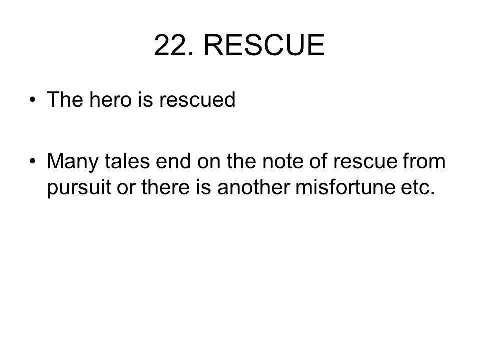22. RESCUE The hero is rescued Many tales end on the note of rescue from pursuit or there is another misfortune etc.