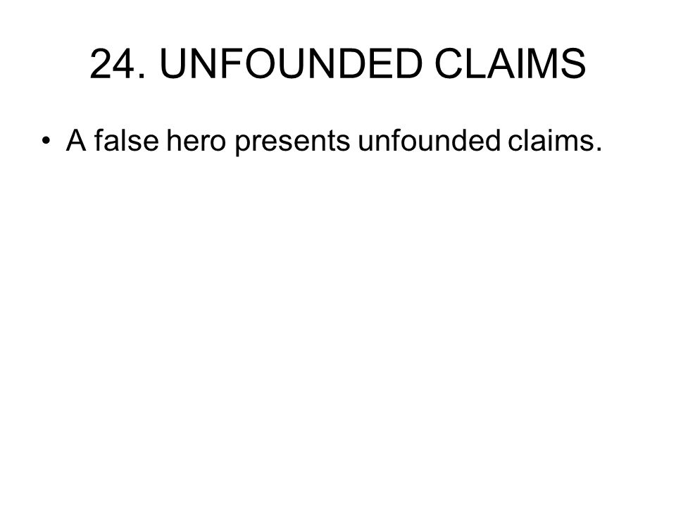 24. UNFOUNDED CLAIMS A false hero presents unfounded claims.