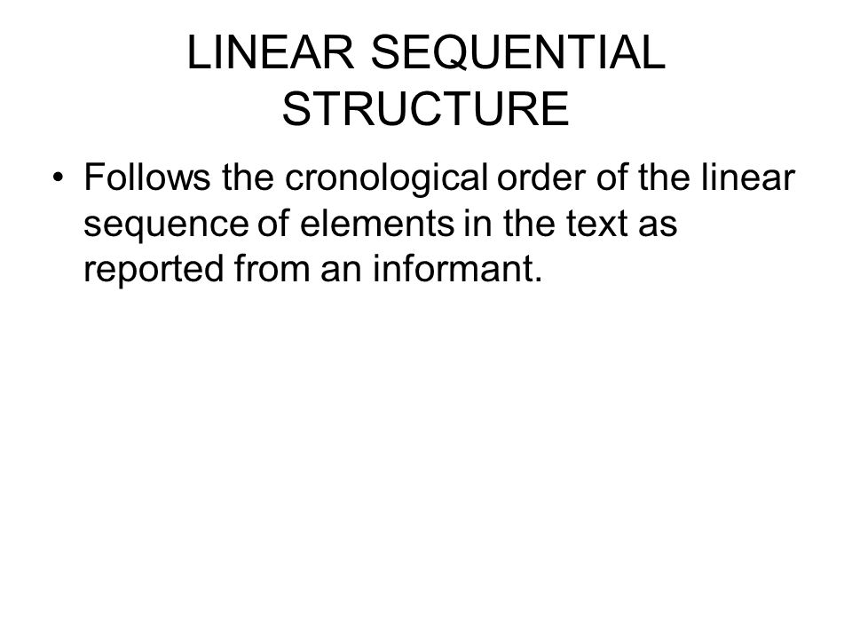 LINEAR SEQUENTIAL STRUCTURE Follows the cronological order of the linear sequence of elements in the text as reported from an informant.