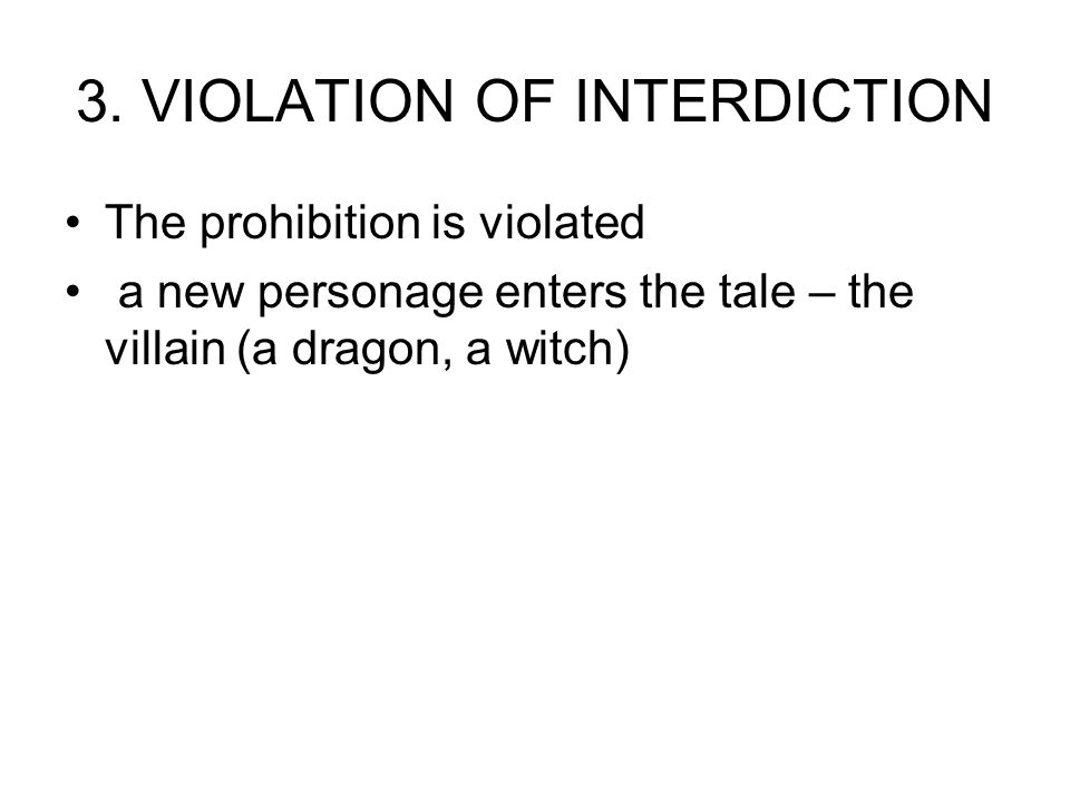 3. VIOLATION OF INTERDICTION The prohibition is violated a new personage enters the tale – the villain (a dragon, a witch)