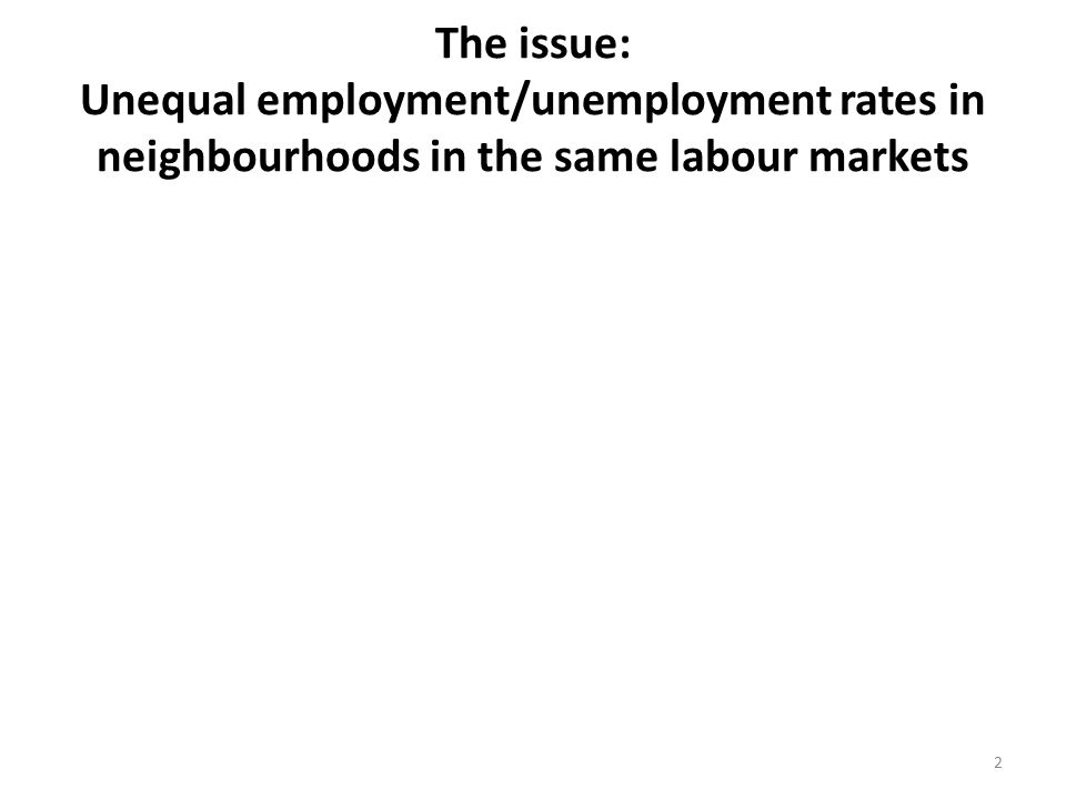 2 The issue: Unequal employment/unemployment rates in neighbourhoods in the same labour markets
