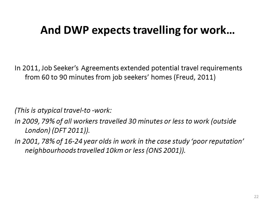 22 And DWP expects travelling for work… In 2011, Job Seeker's Agreements extended potential travel requirements from 60 to 90 minutes from job seekers' homes (Freud, 2011) (This is atypical travel-to -work: In 2009, 79% of all workers travelled 30 minutes or less to work (outside London) (DFT 2011)).