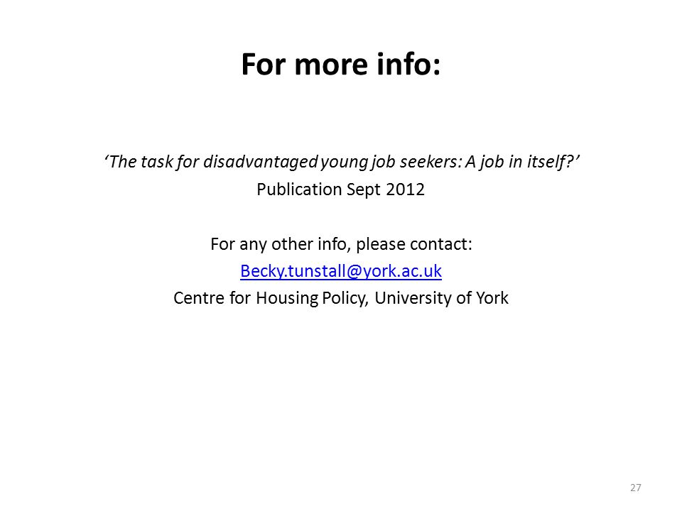 27 For more info: 'The task for disadvantaged young job seekers: A job in itself ' Publication Sept 2012 For any other info, please contact: Becky.tunstall@york.ac.uk Centre for Housing Policy, University of York