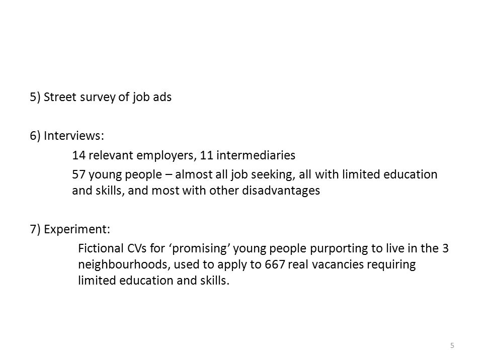 5 5) Street survey of job ads 6) Interviews: 14 relevant employers, 11 intermediaries 57 young people – almost all job seeking, all with limited education and skills, and most with other disadvantages 7) Experiment: Fictional CVs for 'promising' young people purporting to live in the 3 neighbourhoods, used to apply to 667 real vacancies requiring limited education and skills.