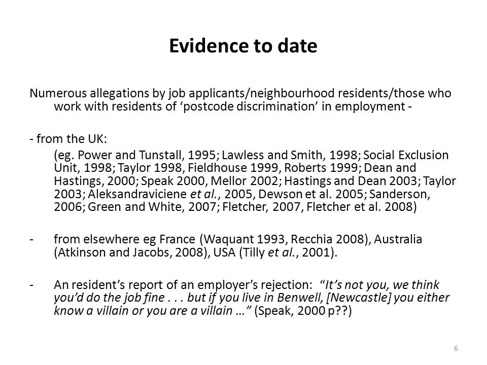 6 Evidence to date Numerous allegations by job applicants/neighbourhood residents/those who work with residents of 'postcode discrimination' in employment - - from the UK: (eg.