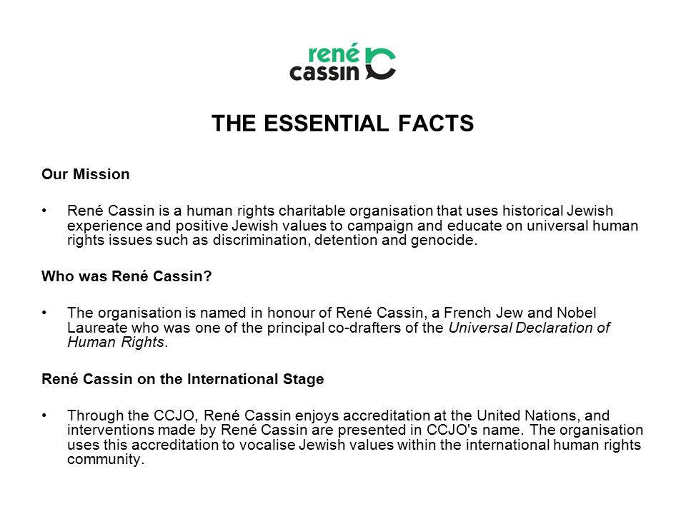 THE ESSENTIAL FACTS Our Mission René Cassin is a human rights charitable organisation that uses historical Jewish experience and positive Jewish values to campaign and educate on universal human rights issues such as discrimination, detention and genocide.
