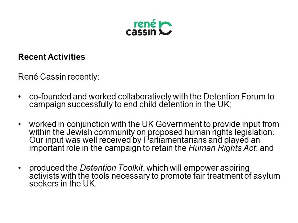 Recent Activities René Cassin recently: co-founded and worked collaboratively with the Detention Forum to campaign successfully to end child detention in the UK; worked in conjunction with the UK Government to provide input from within the Jewish community on proposed human rights legislation.