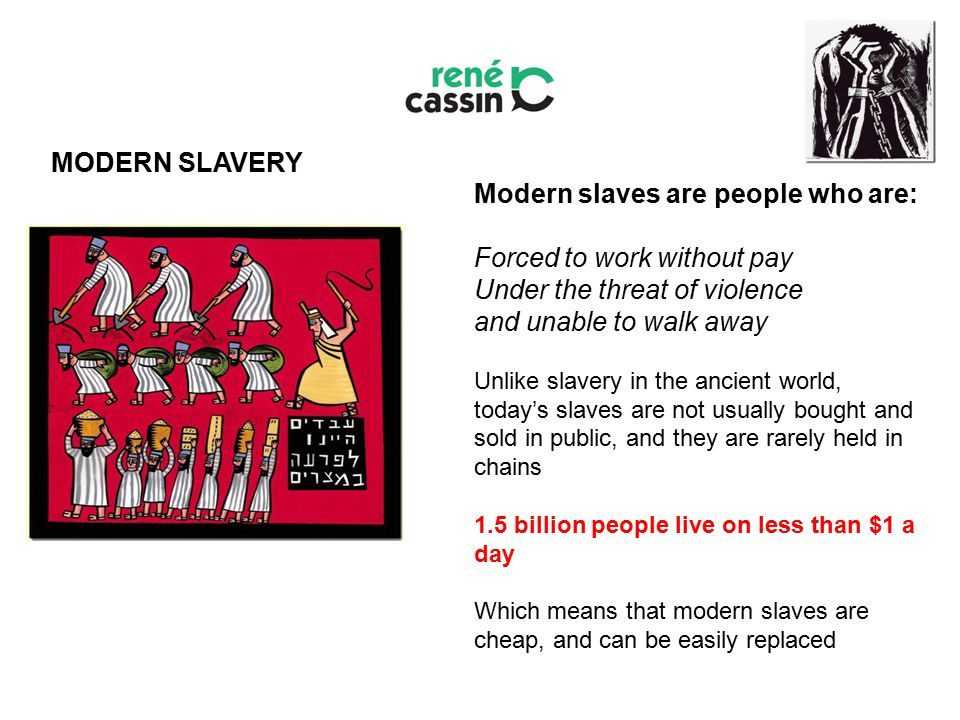 Modern slaves are people who are: Forced to work without pay Under the threat of violence and unable to walk away Unlike slavery in the ancient world, today's slaves are not usually bought and sold in public, and they are rarely held in chains 1.5 billion people live on less than $1 a day Which means that modern slaves are cheap, and can be easily replaced MODERN SLAVERY