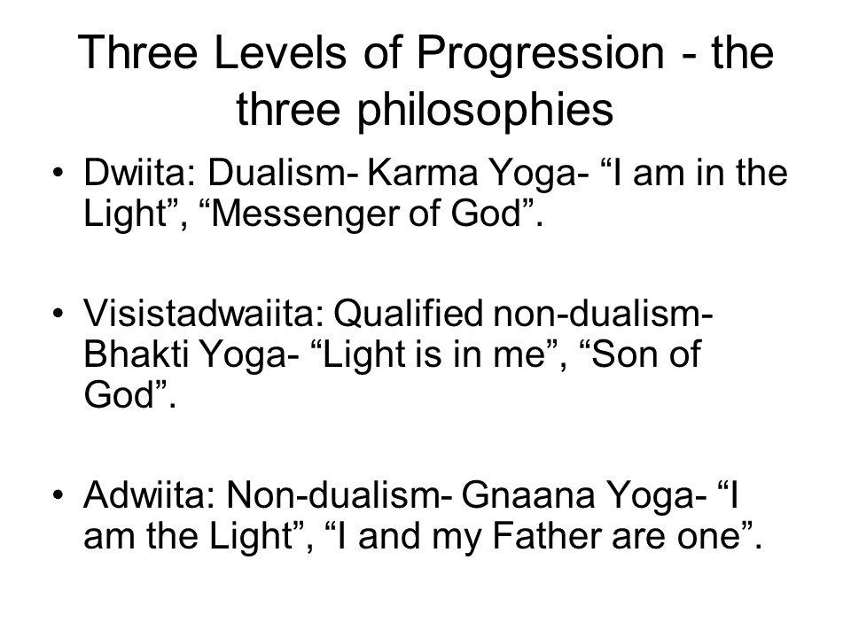 "Three Levels of Progression - the three philosophies Dwiita: Dualism- Karma Yoga- ""I am in the Light"", ""Messenger of God"". Visistadwaiita: Qualified n"