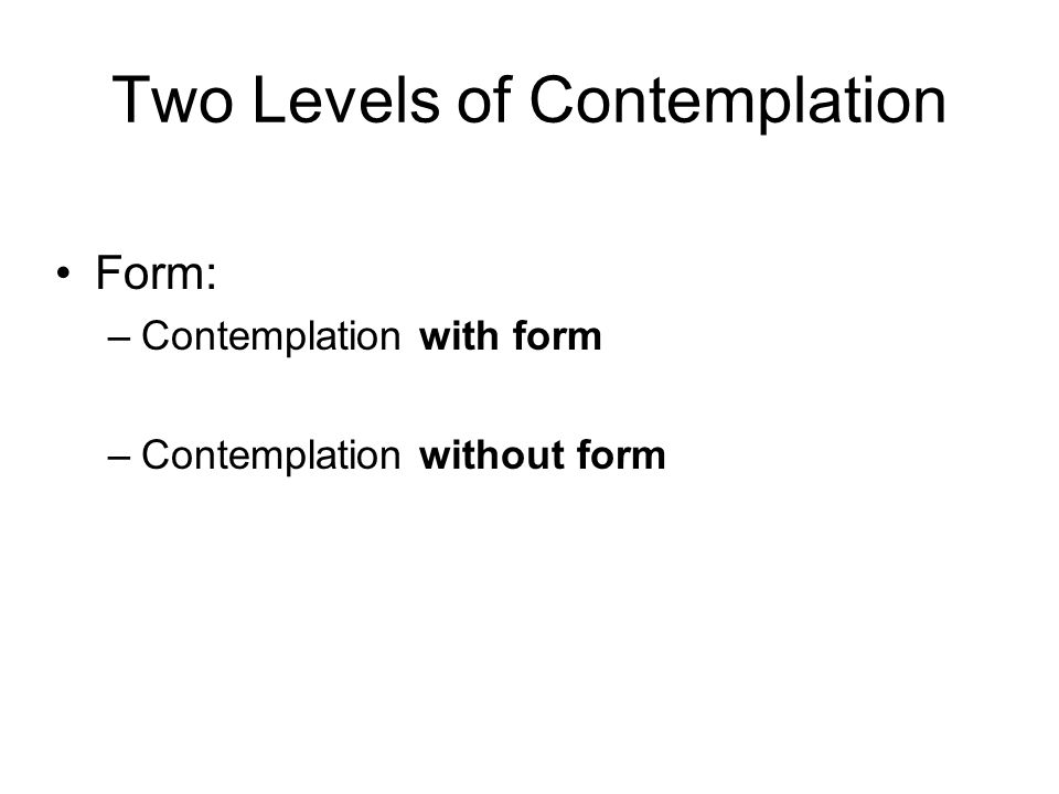 Two Levels of Contemplation Form: –Contemplation with form –Contemplation without form