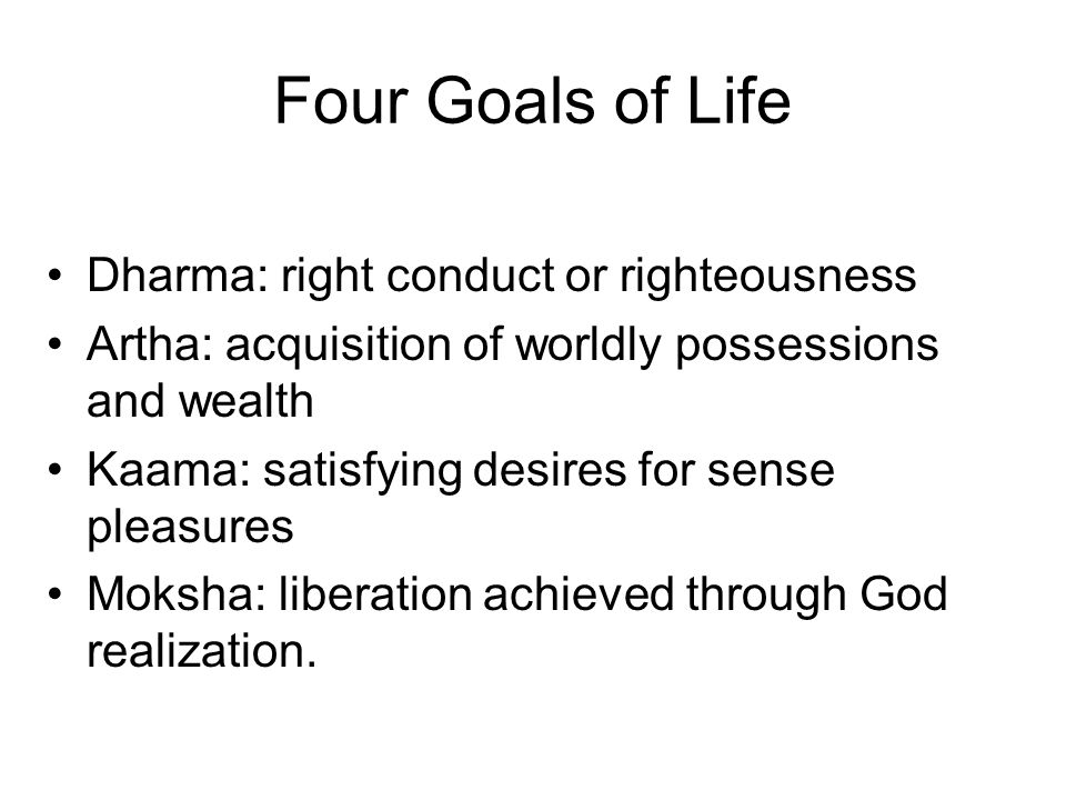 Four Goals of Life Dharma: right conduct or righteousness Artha: acquisition of worldly possessions and wealth Kaama: satisfying desires for sense ple