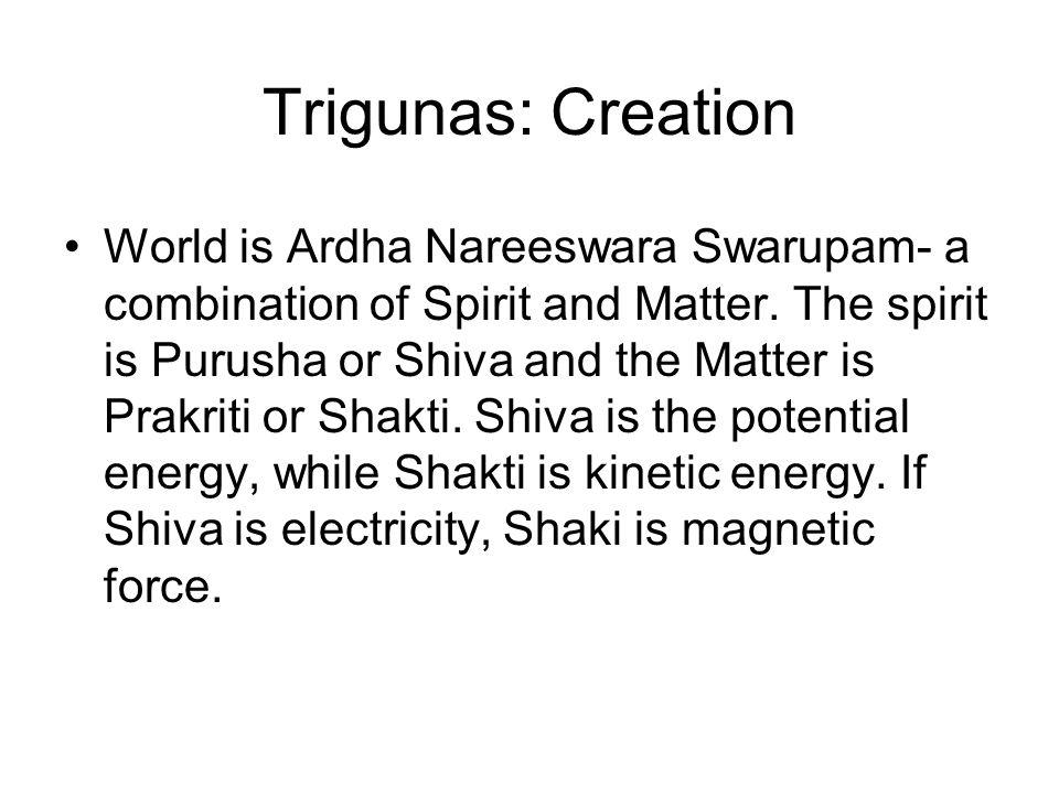 Trigunas: Creation World is Ardha Nareeswara Swarupam- a combination of Spirit and Matter. The spirit is Purusha or Shiva and the Matter is Prakriti o