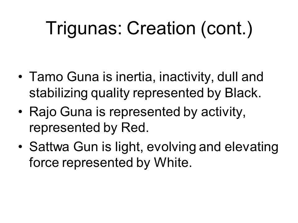 Trigunas: Creation (cont.) Tamo Guna is inertia, inactivity, dull and stabilizing quality represented by Black. Rajo Guna is represented by activity,