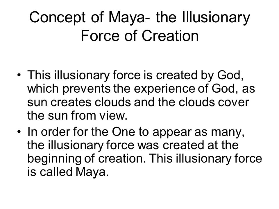 Concept of Maya- the Illusionary Force of Creation This illusionary force is created by God, which prevents the experience of God, as sun creates clou