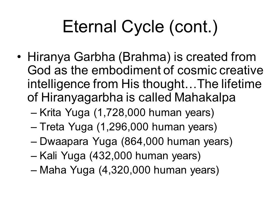 Eternal Cycle (cont.) Hiranya Garbha (Brahma) is created from God as the embodiment of cosmic creative intelligence from His thought…The lifetime of H