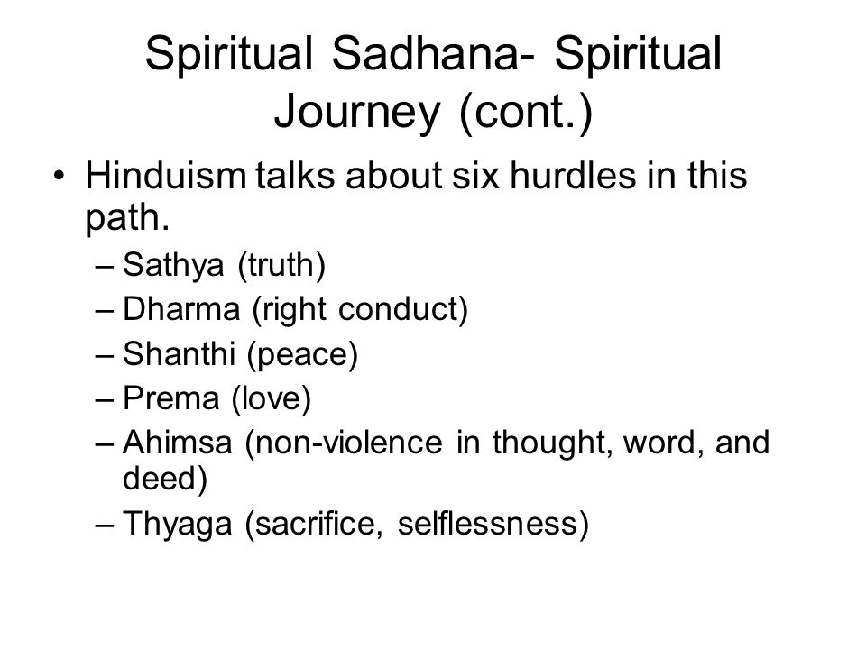 Spiritual Sadhana- Spiritual Journey (cont.) Hinduism talks about six hurdles in this path. –Sathya (truth) –Dharma (right conduct) –Shanthi (peace) –