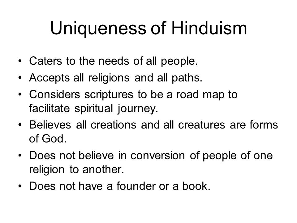 Uniqueness of Hinduism Caters to the needs of all people. Accepts all religions and all paths. Considers scriptures to be a road map to facilitate spi