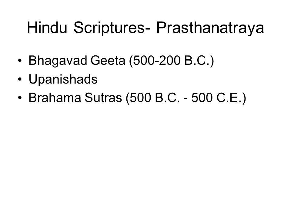 Hindu Scriptures- Prasthanatraya Bhagavad Geeta (500-200 B.C.) Upanishads Brahama Sutras (500 B.C. - 500 C.E.)