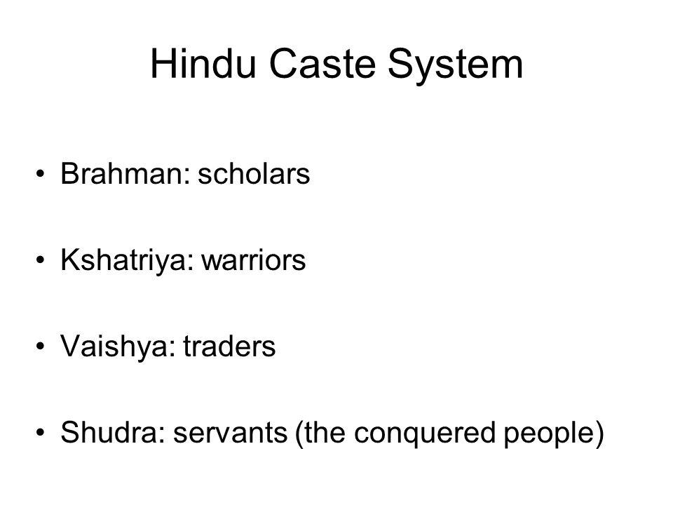 Hindu Caste System Brahman: scholars Kshatriya: warriors Vaishya: traders Shudra: servants (the conquered people)