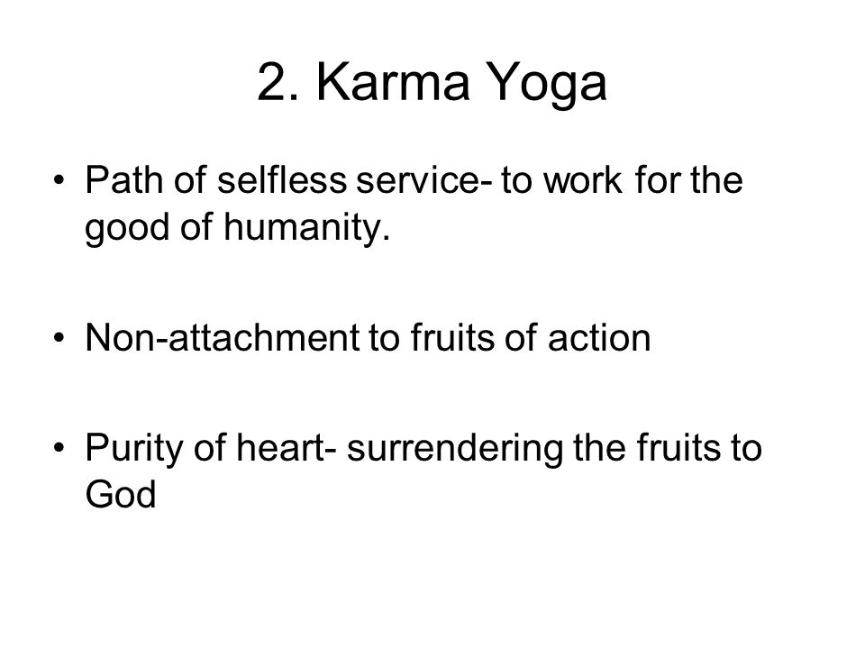 2. Karma Yoga Path of selfless service- to work for the good of humanity. Non-attachment to fruits of action Purity of heart- surrendering the fruits