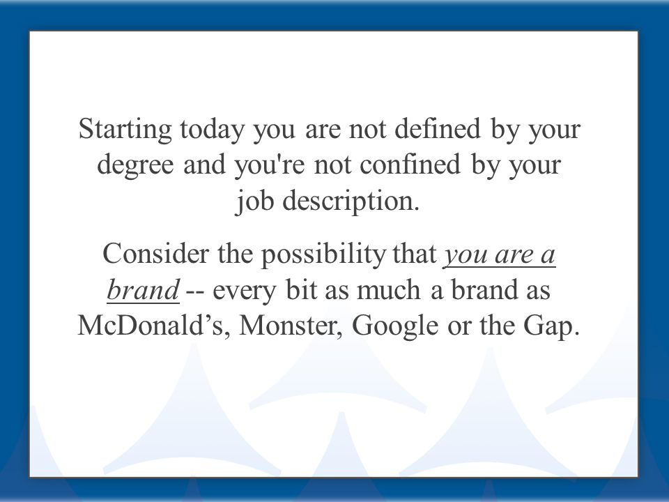 Starting today you are not defined by your degree and you re not confined by your job description.