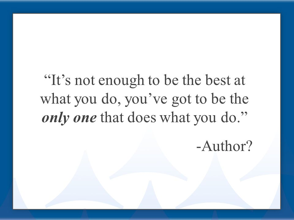 It's not enough to be the best at what you do, you've got to be the only one that does what you do. -Author