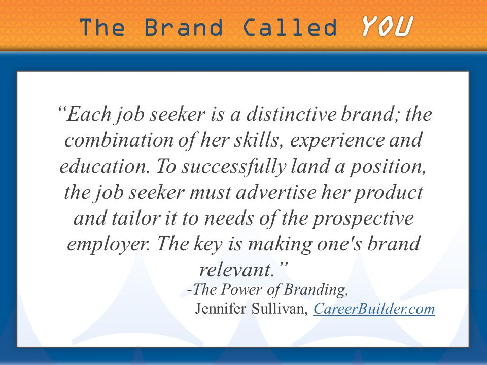 Each job seeker is a distinctive brand; the combination of her skills, experience and education.