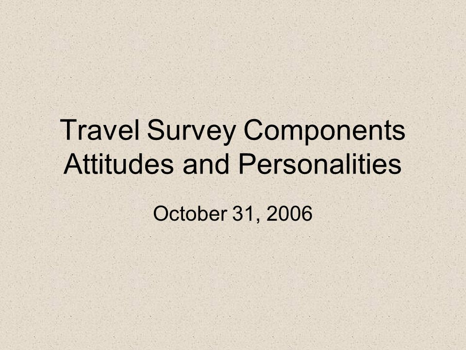 Travel Survey Components Attitudes and Personalities October 31, 2006
