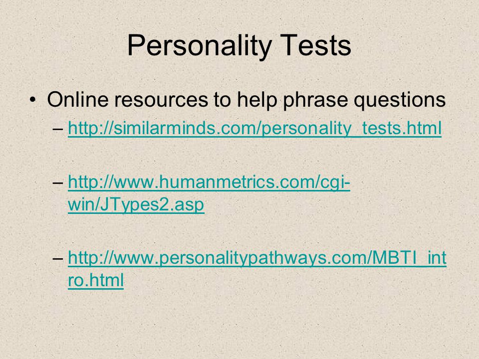 Personality Tests Online resources to help phrase questions –http://similarminds.com/personality_tests.html http://similarminds.com/personality_tests.html –http://www.humanmetrics.com/cgi- win/JTypes2.asphttp://www.humanmetrics.com/cgi- win/JTypes2.asp –http://www.personalitypathways.com/MBTI_int ro.htmlhttp://www.personalitypathways.com/MBTI_int ro.html