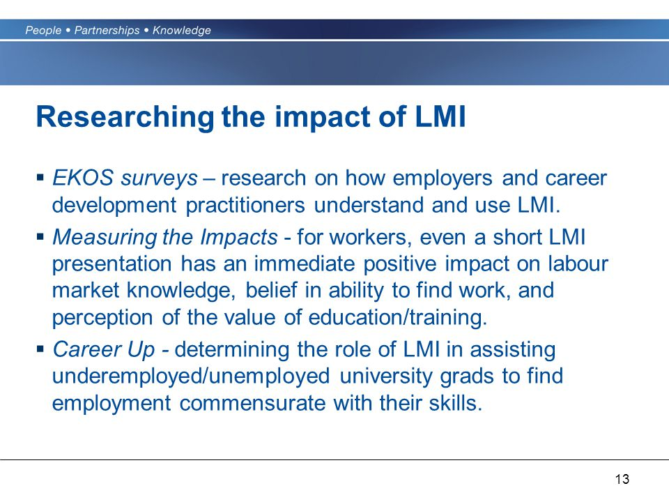 13 Researching the impact of LMI  EKOS surveys – research on how employers and career development practitioners understand and use LMI.