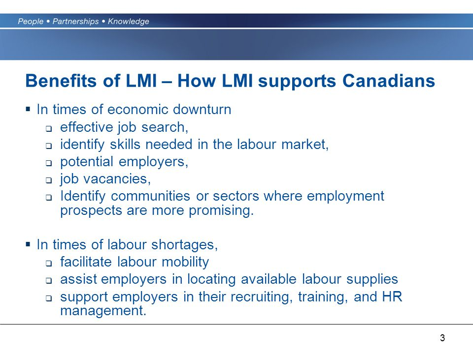 3 Benefits of LMI – How LMI supports Canadians  In times of economic downturn  effective job search,  identify skills needed in the labour market,  potential employers,  job vacancies,  Identify communities or sectors where employment prospects are more promising.