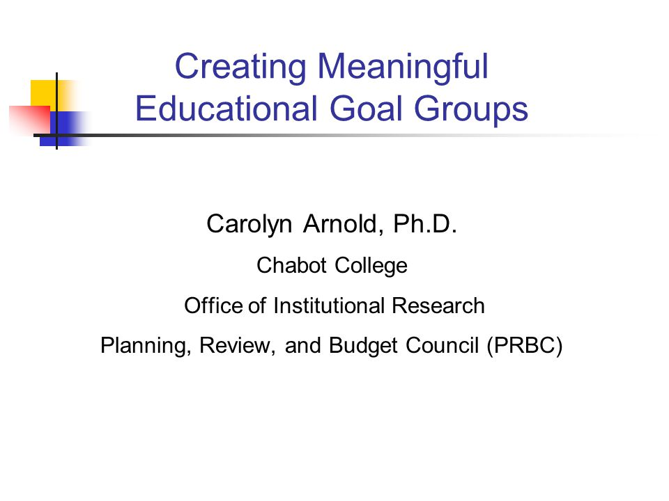Creating Meaningful Educational Goal Groups Carolyn Arnold, Ph.D.