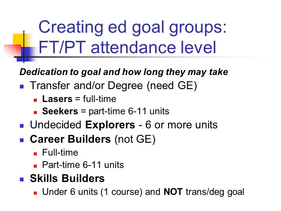 Creating ed goal groups: FT/PT attendance level Dedication to goal and how long they may take Transfer and/or Degree (need GE) Lasers = full-time Seekers = part-time 6-11 units Undecided Explorers - 6 or more units Career Builders (not GE) Full-time Part-time 6-11 units Skills Builders Under 6 units (1 course) and NOT trans/deg goal