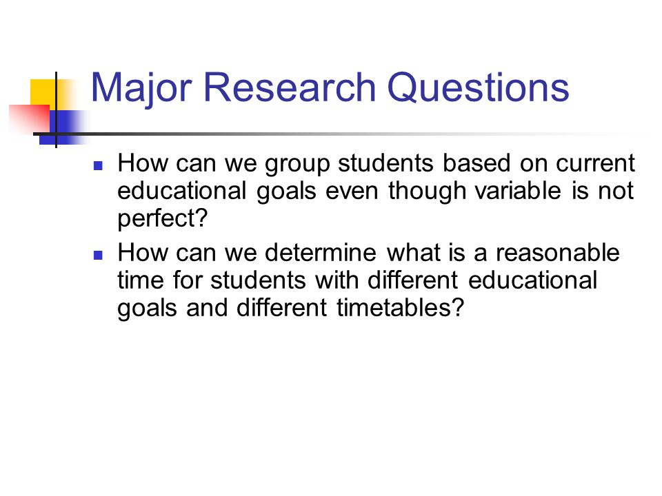 Major Research Questions How can we group students based on current educational goals even though variable is not perfect? How can we determine what i