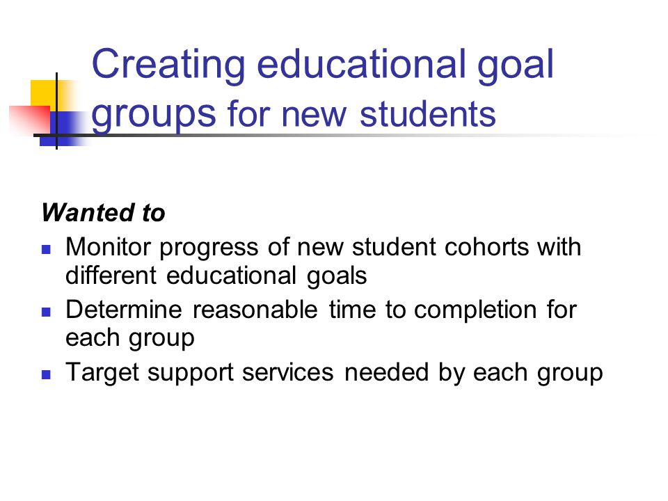 Creating educational goal groups for new students Wanted to Monitor progress of new student cohorts with different educational goals Determine reasonable time to completion for each group Target support services needed by each group