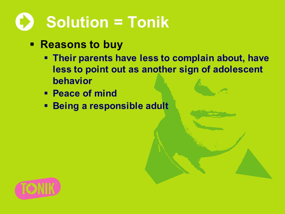 Solution = Tonik  Reasons to buy  Their parents have less to complain about, have less to point out as another sign of adolescent behavior  Peace of mind  Being a responsible adult