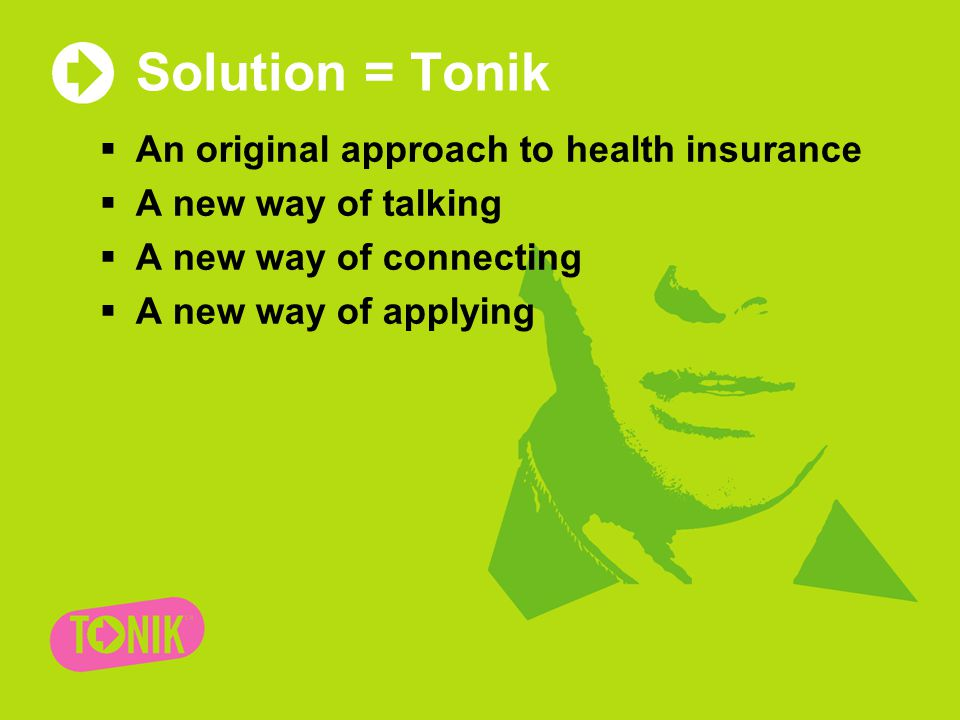 Solution = Tonik  An original approach to health insurance  A new way of talking  A new way of connecting  A new way of applying
