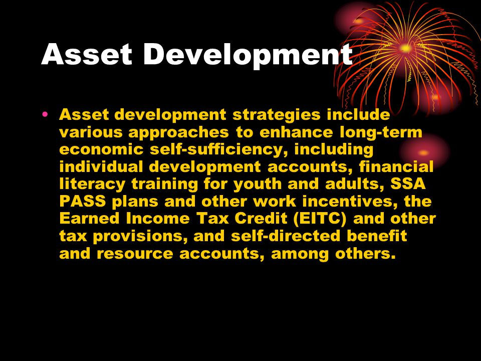 Asset Development Asset development strategies include various approaches to enhance long-term economic self-sufficiency, including individual develop
