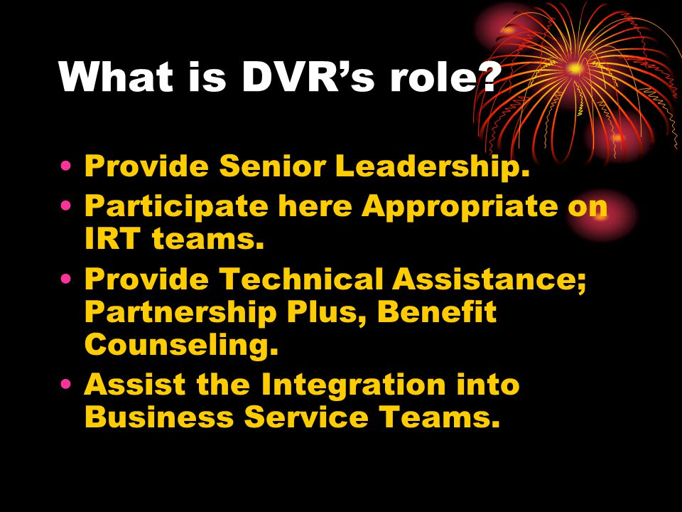 What is DVR's role? Provide Senior Leadership. Participate here Appropriate on IRT teams. Provide Technical Assistance; Partnership Plus, Benefit Coun