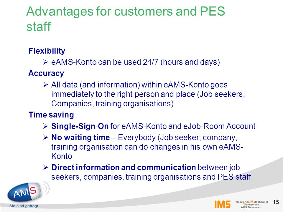 15 Advantages for customers and PES staff Flexibility  eAMS-Konto can be used 24/7 (hours and days) Accuracy  All data (and information) within eAMS-Konto goes immediately to the right person and place (Job seekers, Companies, training organisations) Time saving  Single-Sign-On for eAMS-Konto and eJob-Room Account  No waiting time – Everybody (Job seeker, company, training organisation can do changes in his own eAMS- Konto  Direct information and communication between job seekers, companies, training organisations and PES staff
