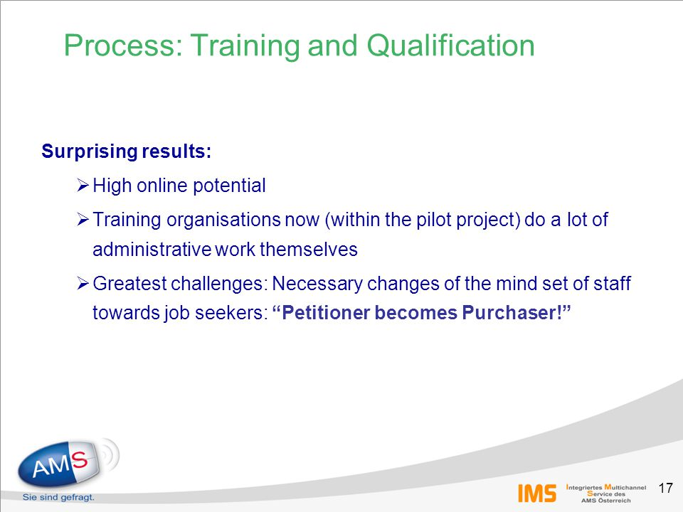 17 Surprising results:  High online potential  Training organisations now (within the pilot project) do a lot of administrative work themselves  Greatest challenges: Necessary changes of the mind set of staff towards job seekers: Petitioner becomes Purchaser! Process: Training and Qualification