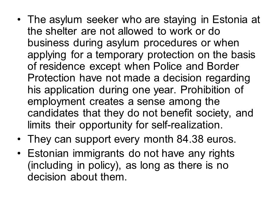 The asylum seeker who are staying in Estonia at the shelter are not allowed to work or do business during asylum procedures or when applying for a temporary protection on the basis of residence except when Police and Border Protection have not made a decision regarding his application during one year.