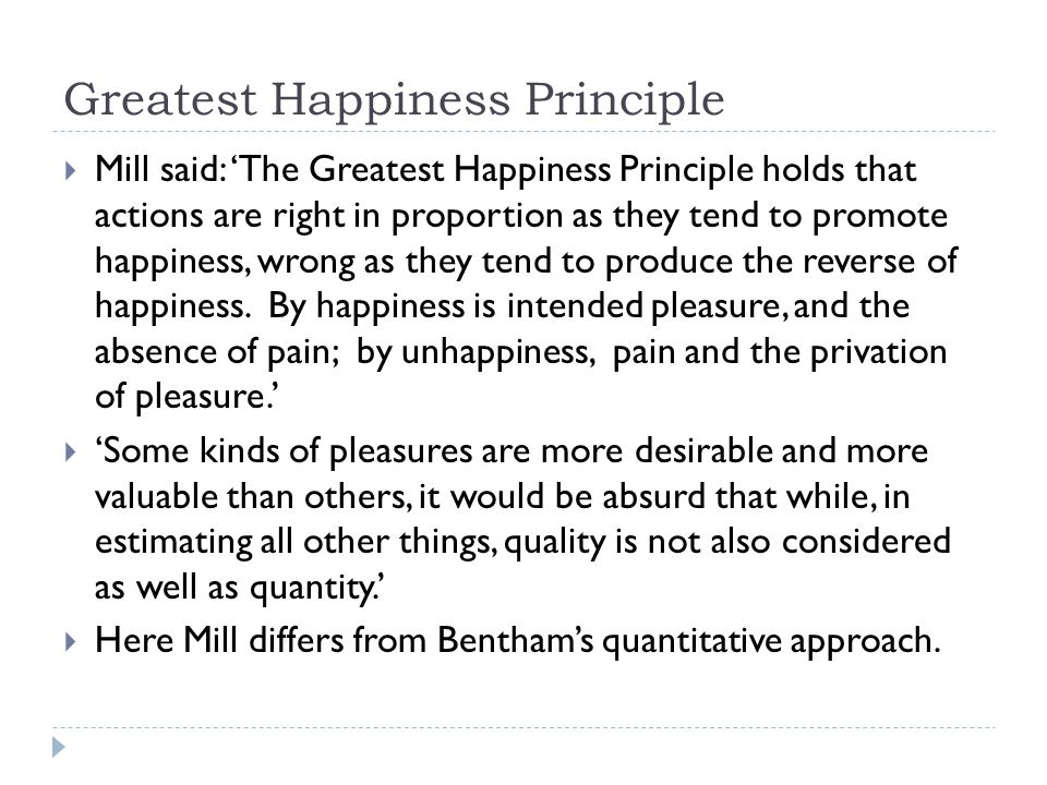 Greatest Happiness Principle  Mill said: 'The Greatest Happiness Principle holds that actions are right in proportion as they tend to promote happiness, wrong as they tend to produce the reverse of happiness.