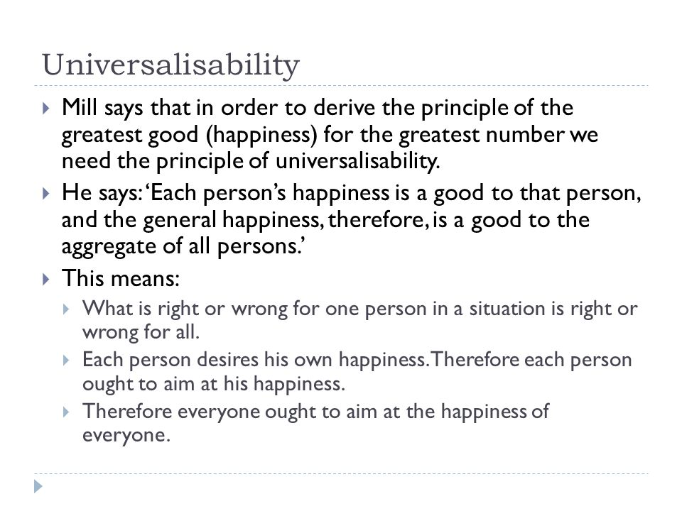 Universalisability  Mill says that in order to derive the principle of the greatest good (happiness) for the greatest number we need the principle of universalisability.