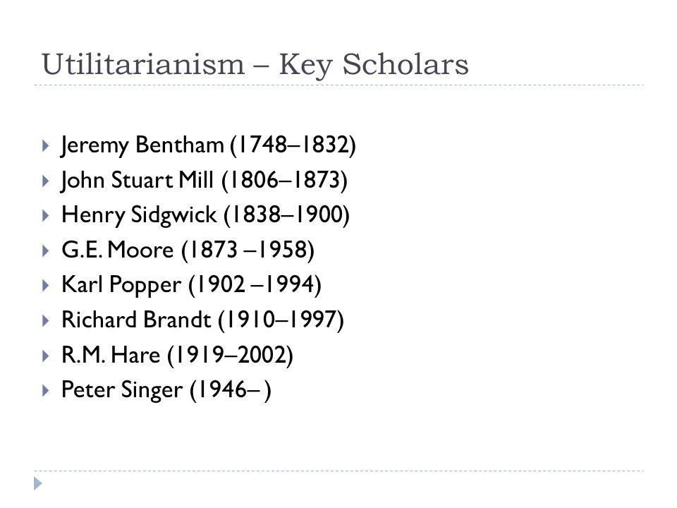 Utilitarianism – Key Scholars  Jeremy Bentham (1748–1832)  John Stuart Mill (1806–1873)  Henry Sidgwick (1838–1900)  G.E. Moore (1873 –1958)  Kar