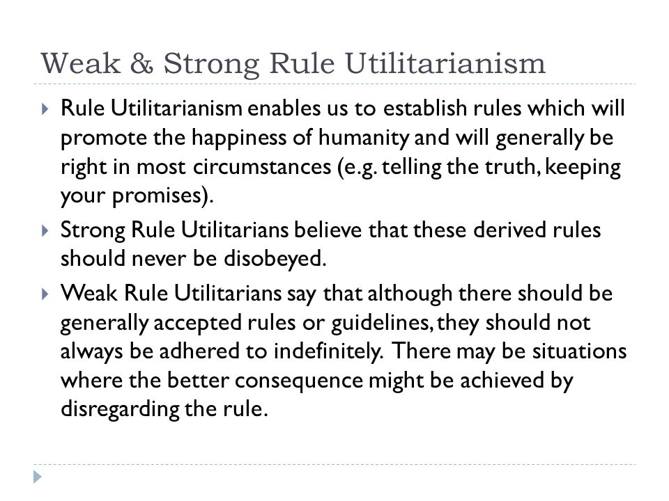 Weak & Strong Rule Utilitarianism  Rule Utilitarianism enables us to establish rules which will promote the happiness of humanity and will generally be right in most circumstances (e.g.