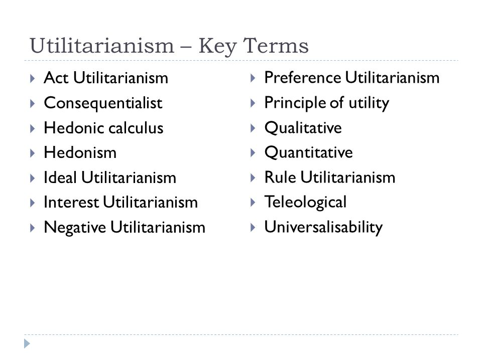 Utilitarianism – Key Terms  Act Utilitarianism  Consequentialist  Hedonic calculus  Hedonism  Ideal Utilitarianism  Interest Utilitarianism  Ne