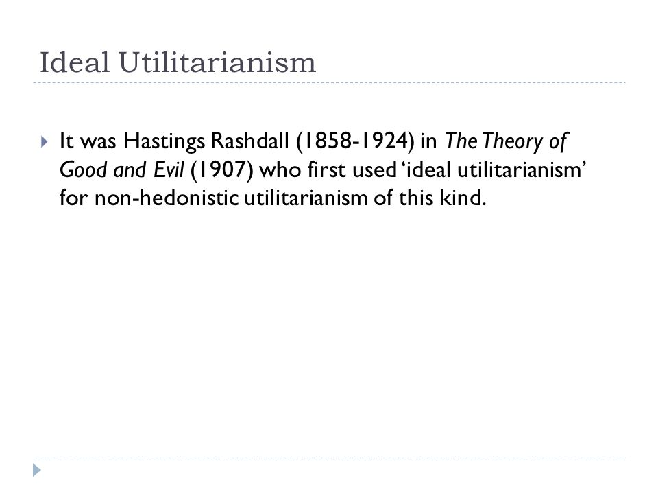Ideal Utilitarianism  It was Hastings Rashdall (1858-1924) in The Theory of Good and Evil (1907) who first used 'ideal utilitarianism' for non-hedonistic utilitarianism of this kind.