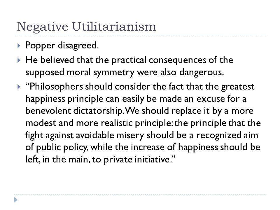 Negative Utilitarianism  Popper disagreed.